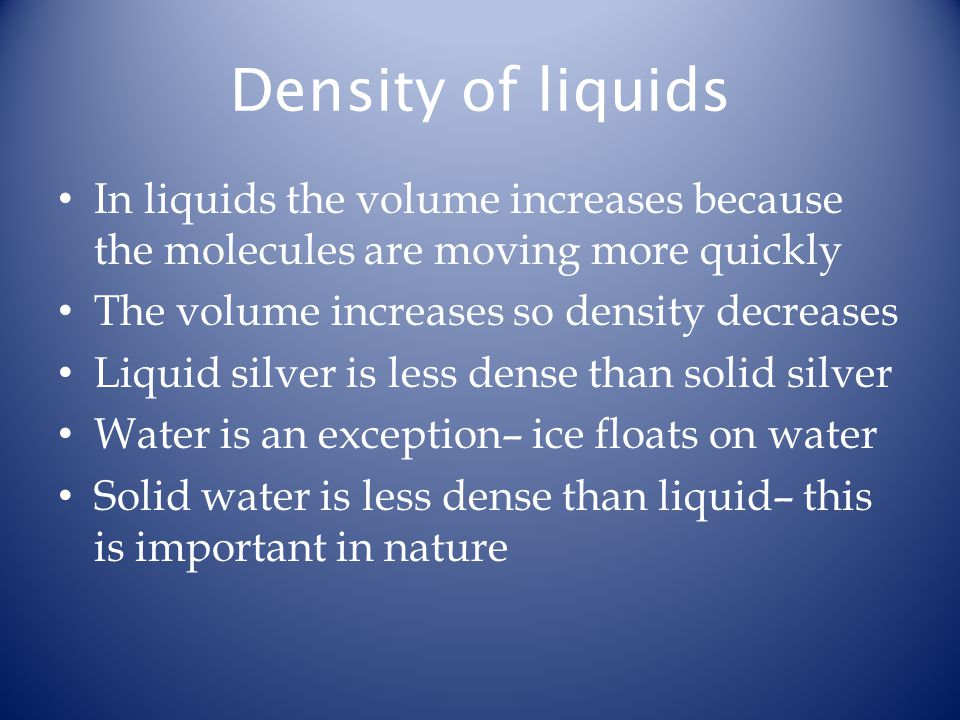 Density of liquids In liquids the volume increases because the molecules are moving more quickly The volume increases so density decreases Liquid silver is less dense than solid silver Water is an exception– ice floats on water Solid water is less dense than liquid– this is important in nature