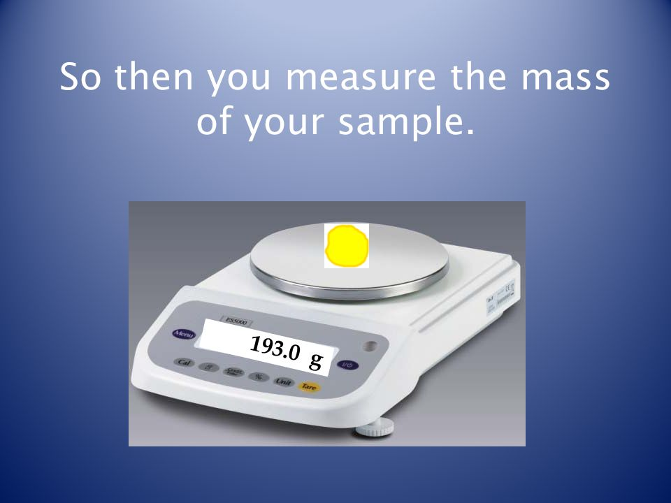 So then you measure the mass of your sample. 193.0 g
