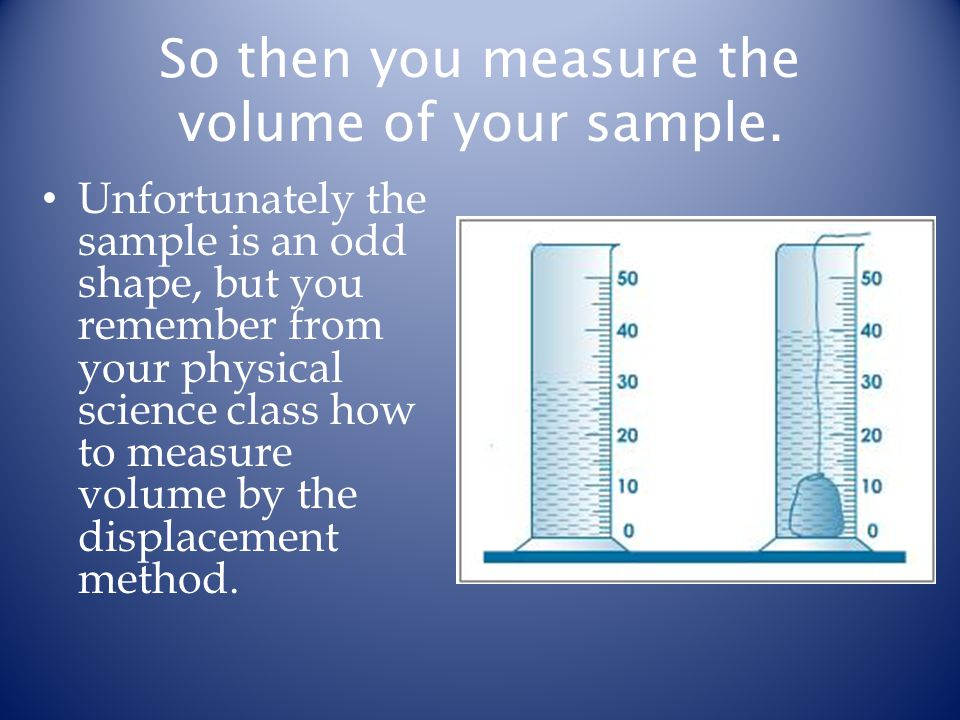 So then you measure the volume of your sample.