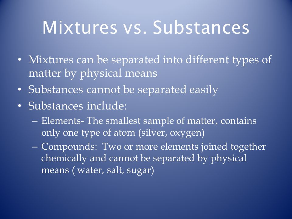 Mixtures vs. Substances Mixtures can be separated into different types of matter by physical means Substances cannot be separated easily Substances in