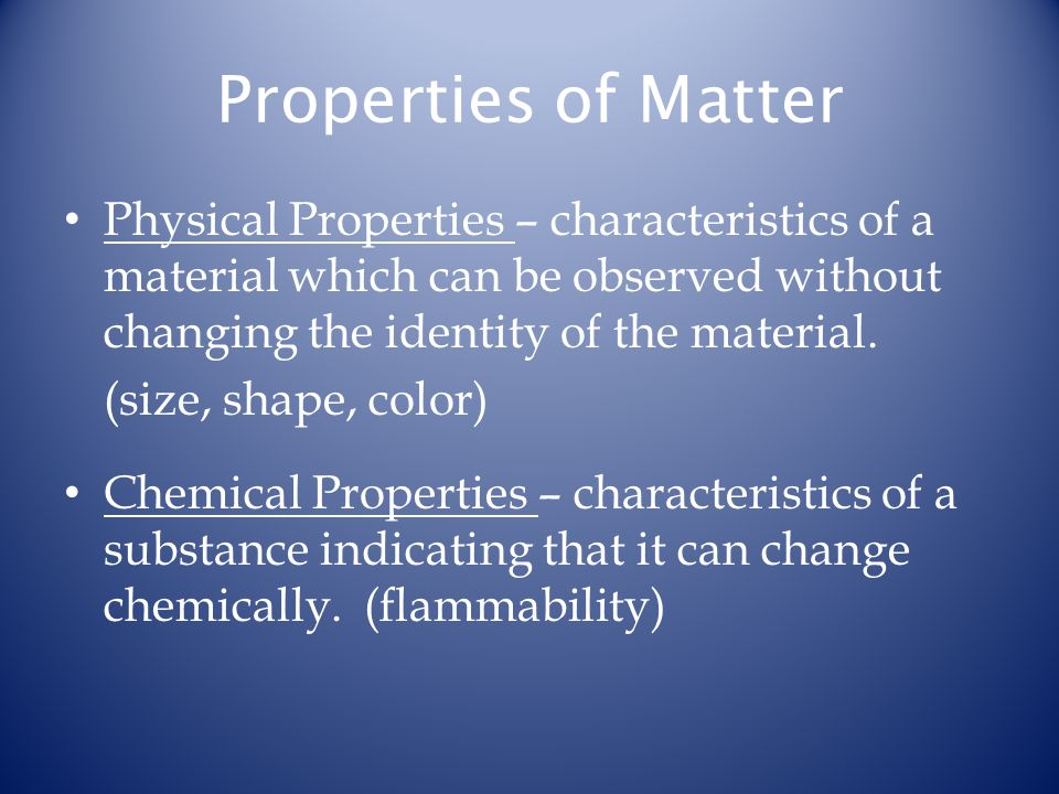 Properties of Matter Physical Properties – characteristics of a material which can be observed without changing the identity of the material. (size, s
