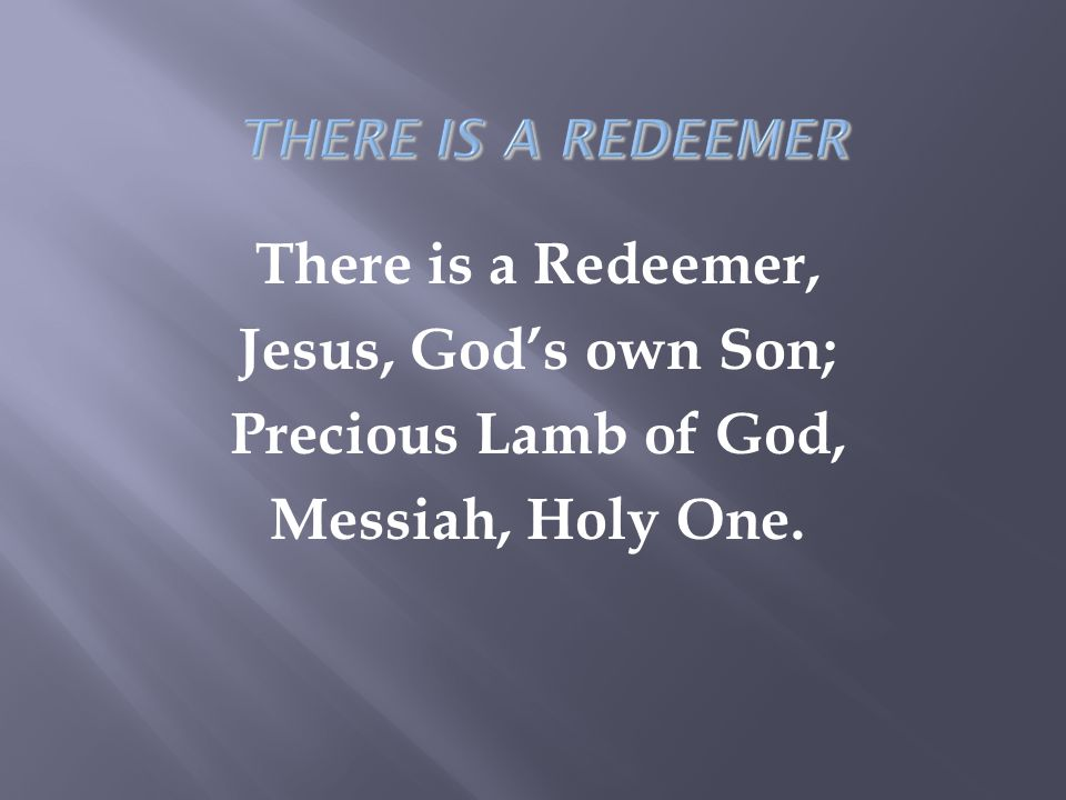 There is a Redeemer, Jesus, God's own Son; Precious Lamb of God, Messiah, Holy One.