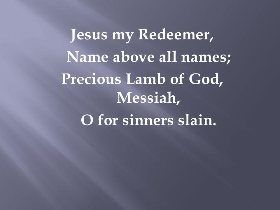 Jesus my Redeemer, Name above all names; Precious Lamb of God, Messiah, O for sinners slain.