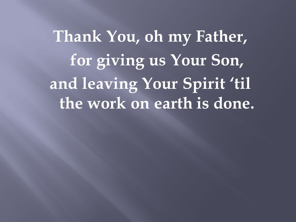 Thank You, oh my Father, for giving us Your Son, and leaving Your Spirit 'til the work on earth is done.