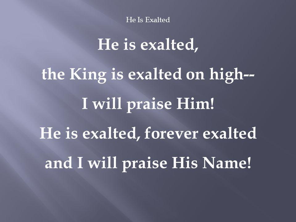 He Is Exalted He is exalted, the King is exalted on high-- I will praise Him.