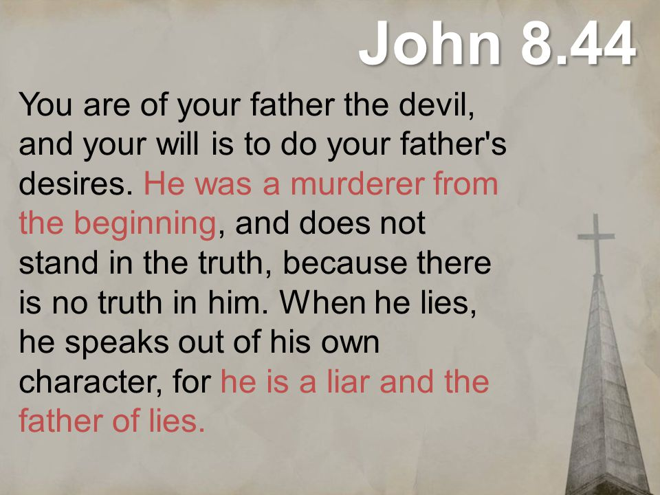 John 8.44 You are of your father the devil, and your will is to do your father's desires. He was a murderer from the beginning, and does not stand in