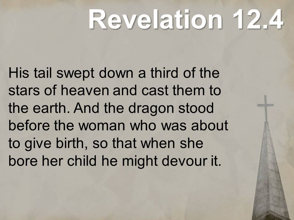 Revelation 12.4 His tail swept down a third of the stars of heaven and cast them to the earth. And the dragon stood before the woman who was about to