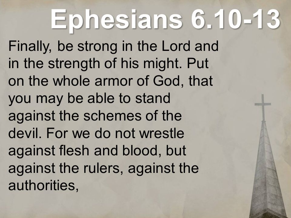 Ephesians 6.10-13 Finally, be strong in the Lord and in the strength of his might. Put on the whole armor of God, that you may be able to stand agains