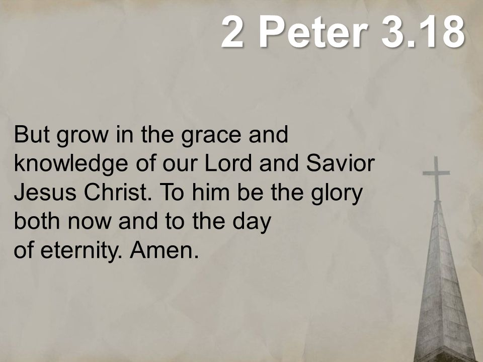2 Peter 3.18 But grow in the grace and knowledge of our Lord and Savior Jesus Christ. To him be the glory both now and to the day of eternity. Amen.