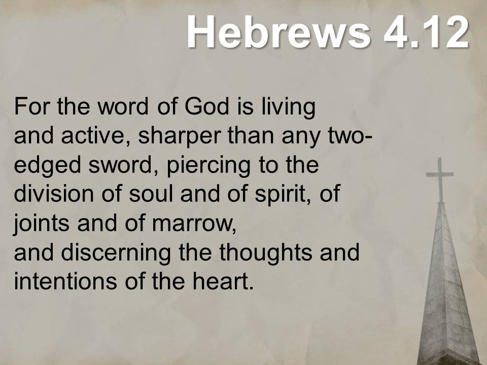 Hebrews 4.12 For the word of God is living and active, sharper than any two- edged sword, piercing to the division of soul and of spirit, of joints an