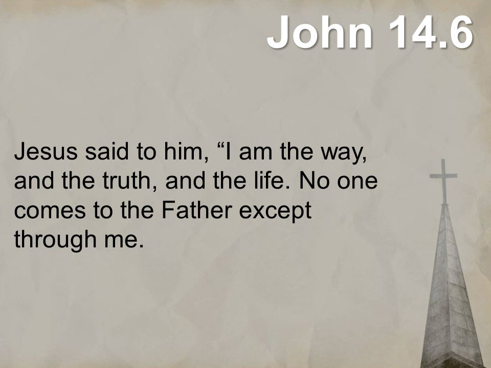 """John 14.6 Jesus said to him, """"I am the way, and the truth, and the life. No one comes to the Father except through me."""