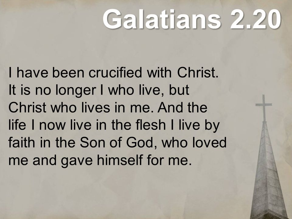 Galatians 2.20 I have been crucified with Christ. It is no longer I who live, but Christ who lives in me. And the life I now live in the flesh I live