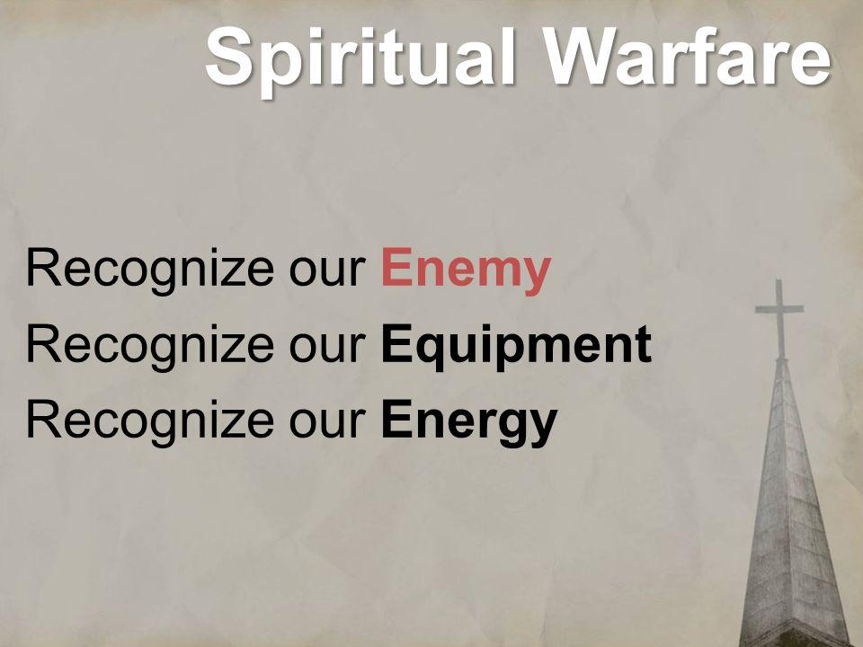 Spiritual Warfare Recognize our Enemy Recognize our Equipment Recognize our Energy