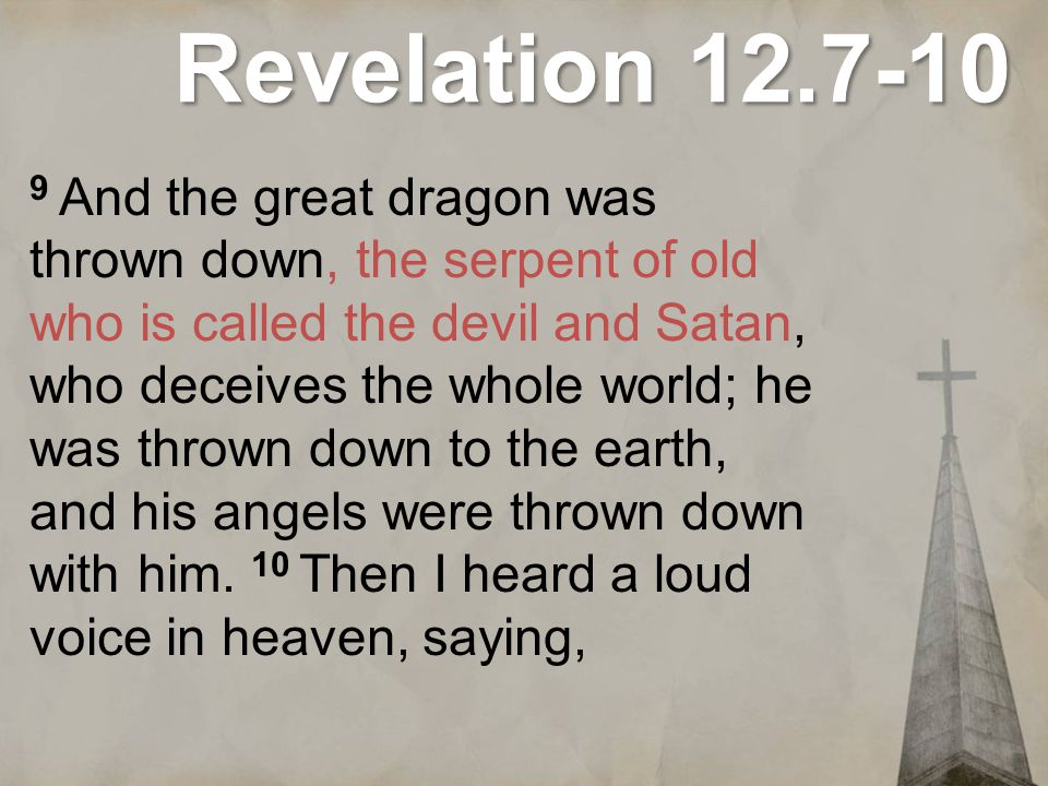 Revelation 12.7-10 Now the salvation, and the power, and the kingdom of our God and the authority of His Christ have come, for the accuser of our brethren has been thrown down, he who accuses them before our God day and night.