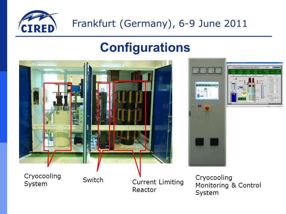 Frankfurt (Germany), 6-9 June 2011 Configurations Cryocooling System Switch Current Limiting Reactor Cryocooling Monitoring & Control System