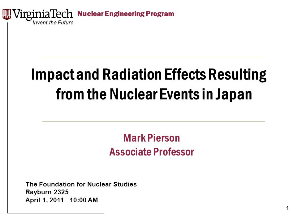 Title Here Title Here, Optional or Unit Identifier Nuclear Engineering Program Impact and Radiation Effects Resulting from the Nuclear Events in Japan The Foundation for Nuclear Studies Rayburn 2325 April 1, 2011 10:00 AM Mark Pierson Associate Professor 1