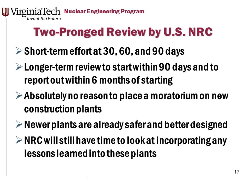 Title Here Title Here, Optional or Unit Identifier Nuclear Engineering Program  Short-term effort at 30, 60, and 90 days  Longer-term review to start within 90 days and to report out within 6 months of starting  Absolutely no reason to place a moratorium on new construction plants  Newer plants are already safer and better designed  NRC will still have time to look at incorporating any lessons learned into these plants Two-Pronged Review by U.S.