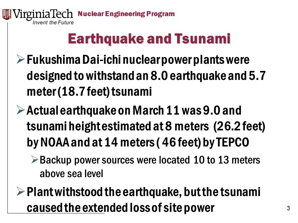 Title Here Title Here, Optional or Unit Identifier Nuclear Engineering Program  Fukushima Dai-ichi nuclear power plants were designed to withstand an 8.0 earthquake and 5.7 meter (18.7 feet) tsunami  Actual earthquake on March 11 was 9.0 and tsunami height estimated at 8 meters (26.2 feet) by NOAA and at 14 meters ( 46 feet) by TEPCO  Backup power sources were located 10 to 13 meters above sea level  Plant withstood the earthquake, but the tsunami caused the extended loss of site power Earthquake and Tsunami 3