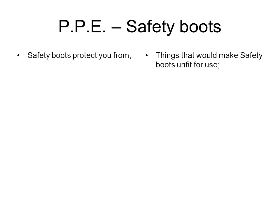 Safety boots protect you from;Things that would make Safety boots unfit for use;