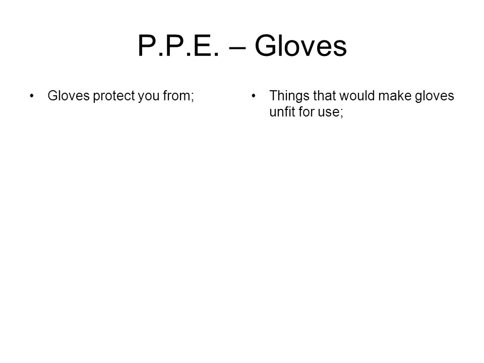 P.P.E. – Gloves Gloves protect you from;Things that would make gloves unfit for use;