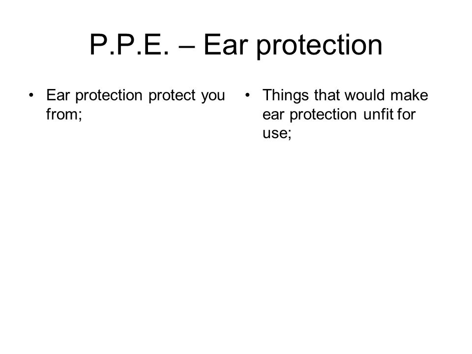 Ear protection protect you from; Things that would make ear protection unfit for use;