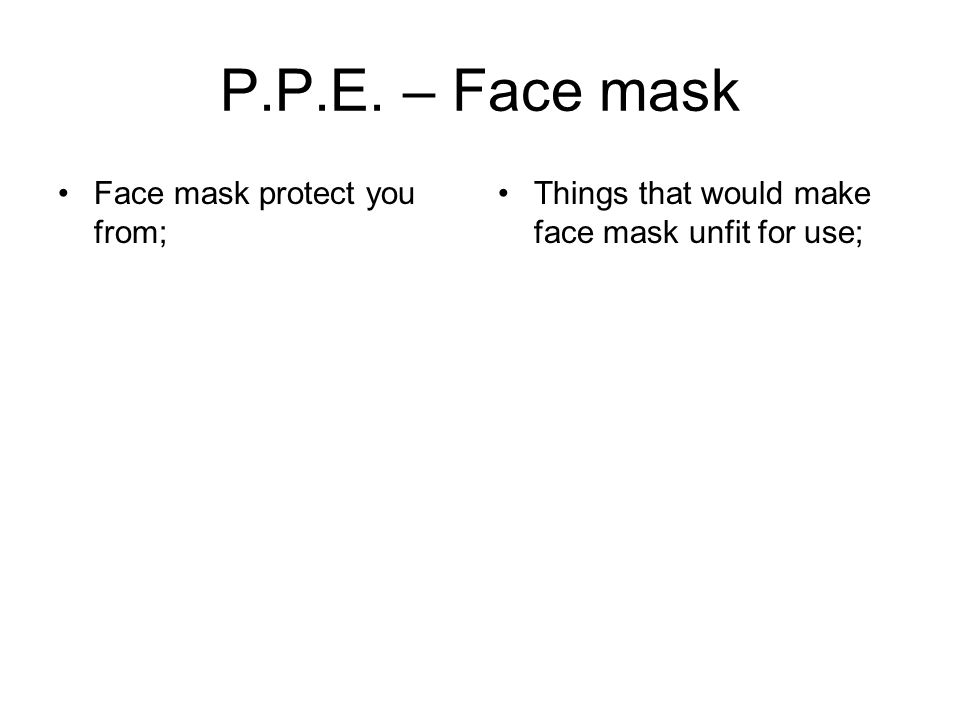 P.P.E. – Face mask Face mask protect you from; Things that would make face mask unfit for use;