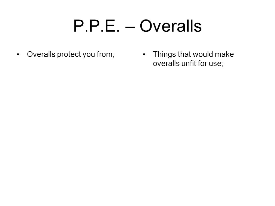 P.P.E. – Overalls Overalls protect you from;Things that would make overalls unfit for use;