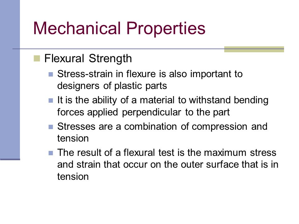 Flexural Strength Stress-strain in flexure is also important to designers of plastic parts It is the ability of a material to withstand bending forces