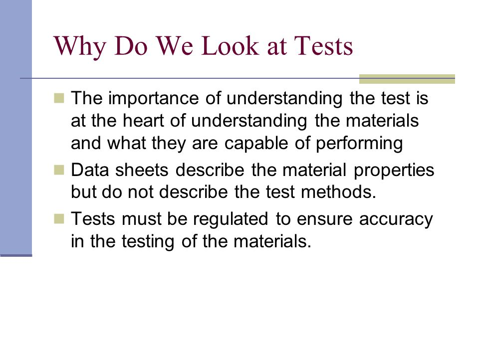 Why Do We Look at Tests The importance of understanding the test is at the heart of understanding the materials and what they are capable of performin