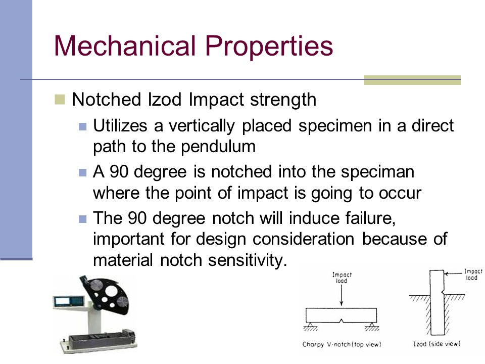Notched Izod Impact strength Utilizes a vertically placed specimen in a direct path to the pendulum A 90 degree is notched into the speciman where the