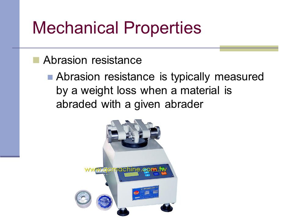 Abrasion resistance Abrasion resistance is typically measured by a weight loss when a material is abraded with a given abrader Mechanical Properties