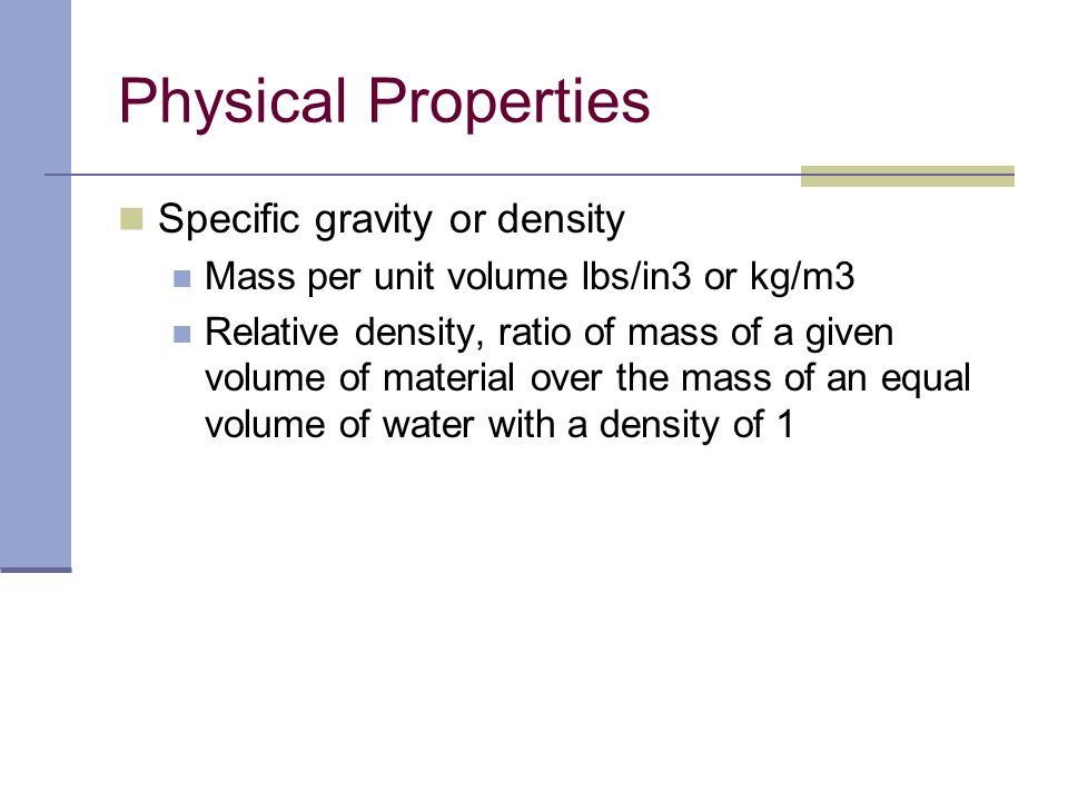 Specific gravity or density Mass per unit volume lbs/in3 or kg/m3 Relative density, ratio of mass of a given volume of material over the mass of an eq