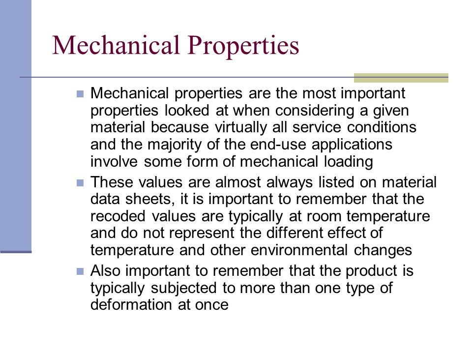 Mechanical properties are the most important properties looked at when considering a given material because virtually all service conditions and the m
