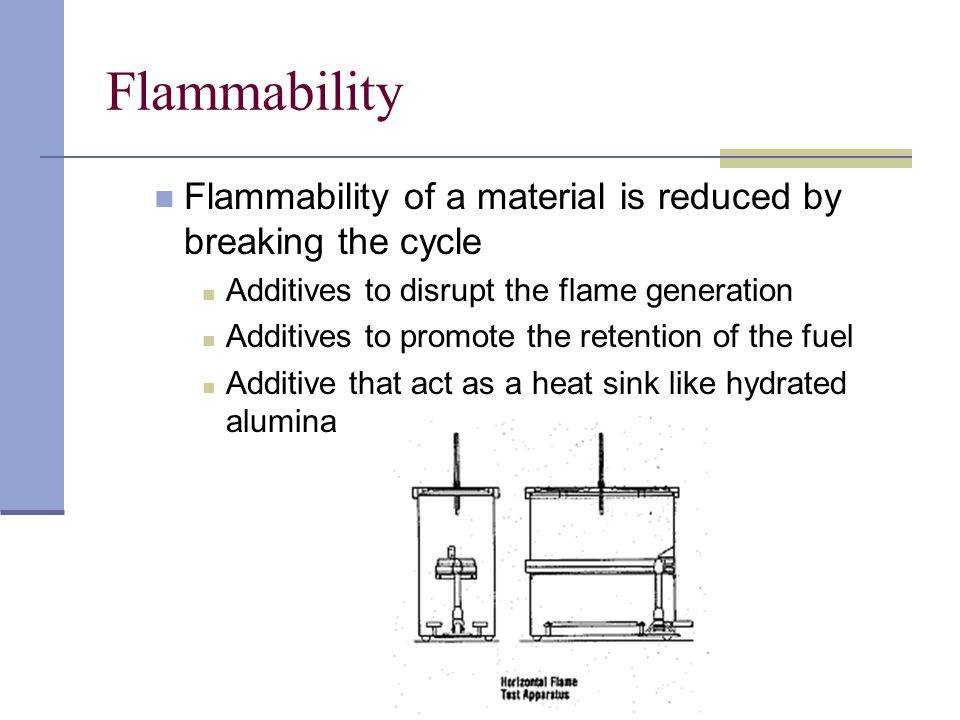 Flammability Flammability of a material is reduced by breaking the cycle Additives to disrupt the flame generation Additives to promote the retention