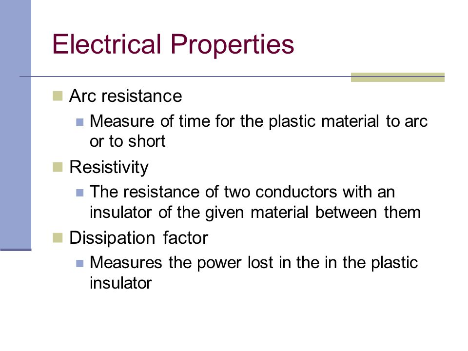 Arc resistance Measure of time for the plastic material to arc or to short Resistivity The resistance of two conductors with an insulator of the given
