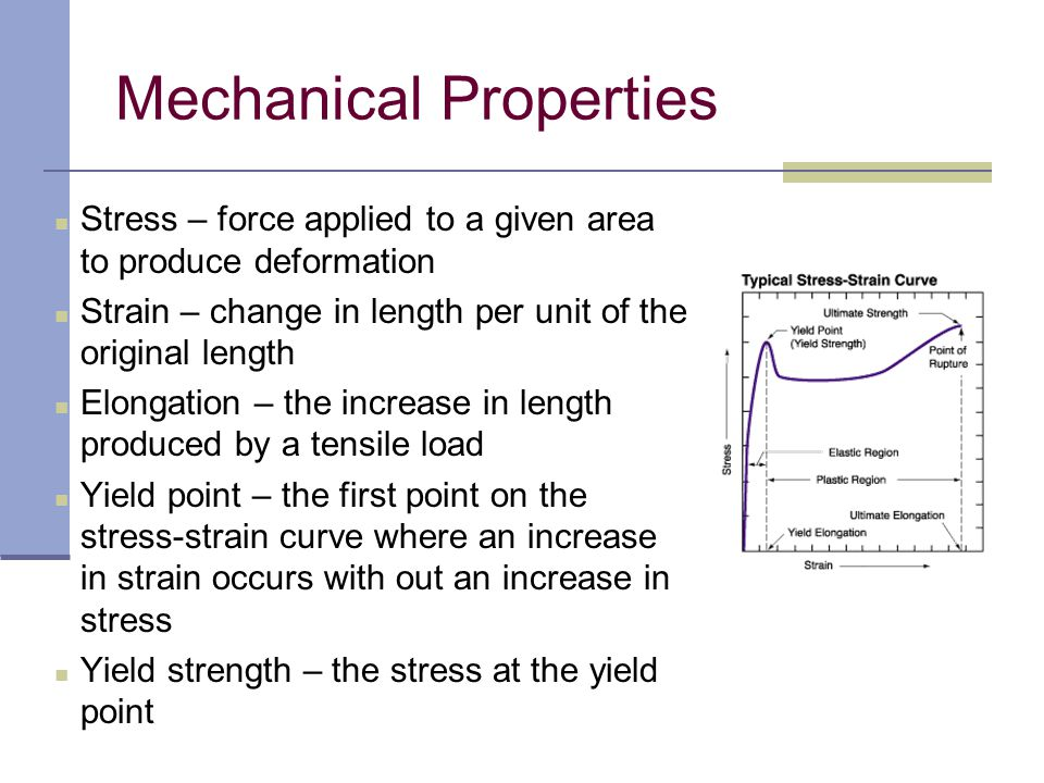 Proportional limit – the greatest stress a material is capable of without any deviation from proportionality of stress to strain Modulus of elasticity – the ratio of stress to strain under the proportional limit of the curve Ultimate strength – the maximum unit of stress a material will withstand when subjected to an applied load in compression, tension, or shear Secant modulus – ratio of the total stress to corresponding strain a specific point on the curve Mechanical Properties