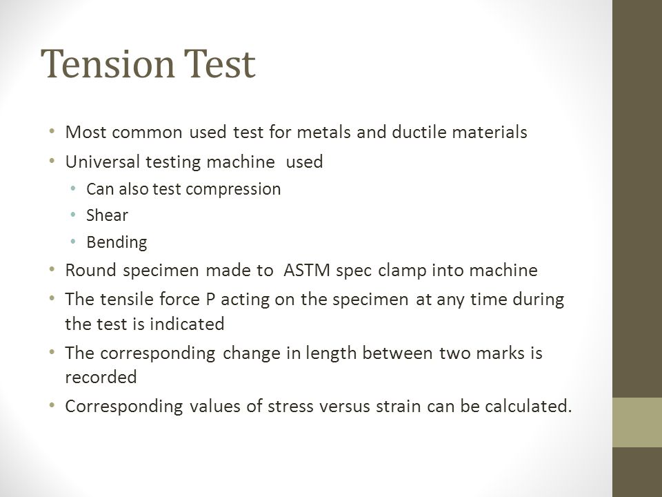 Tension Test Most common used test for metals and ductile materials Universal testing machine used Can also test compression Shear Bending Round specimen made to ASTM spec clamp into machine The tensile force P acting on the specimen at any time during the test is indicated The corresponding change in length between two marks is recorded Corresponding values of stress versus strain can be calculated.
