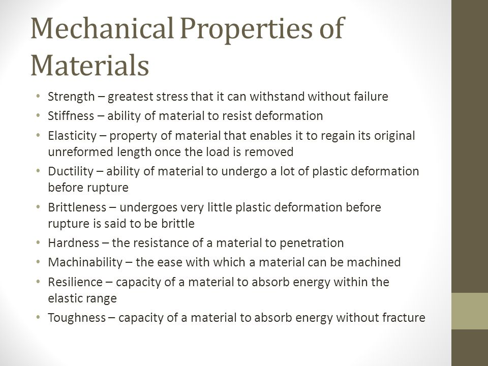 Mechanical Properties of Materials Strength – greatest stress that it can withstand without failure Stiffness – ability of material to resist deformation Elasticity – property of material that enables it to regain its original unreformed length once the load is removed Ductility – ability of material to undergo a lot of plastic deformation before rupture Brittleness – undergoes very little plastic deformation before rupture is said to be brittle Hardness – the resistance of a material to penetration Machinability – the ease with which a material can be machined Resilience – capacity of a material to absorb energy within the elastic range Toughness – capacity of a material to absorb energy without fracture