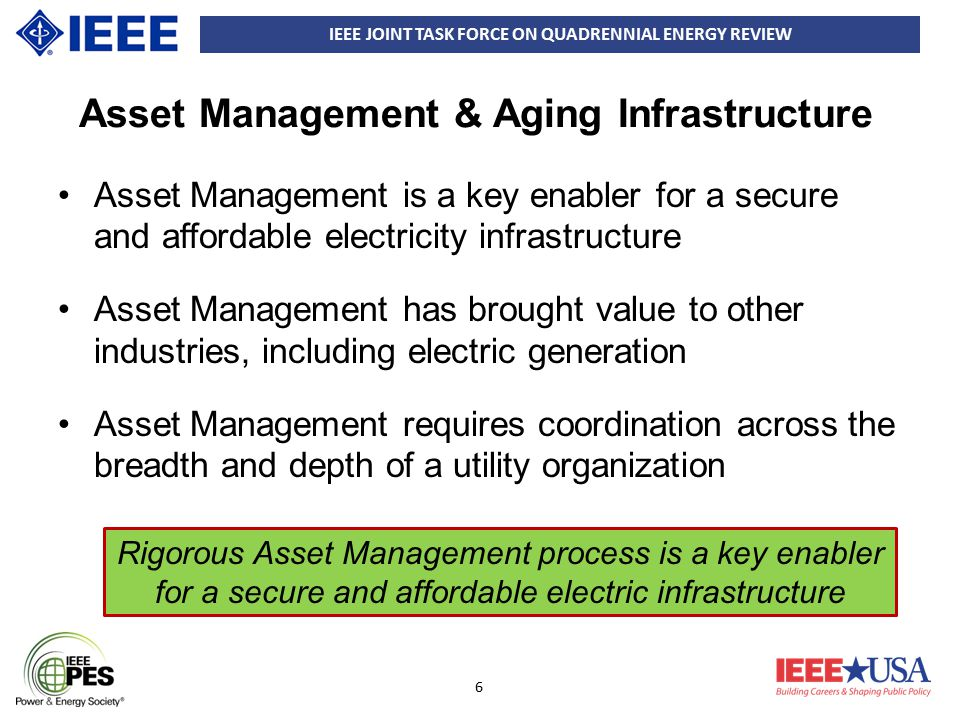 IEEE JOINT TASK FORCE ON QUADRENNIAL ENERGY REVIEW 7 Managing Aging Infrastructure Promote the application of widespread condition monitoring Add select elements of Smart Grid to increase situational awareness, reduce outage propagation and improve response to disturbances Increase coordination between electrical and gas infrastructures Increase levels of R&D available to electric sector Coordination between Electrical and Gas Infrastructures is required to ensure Electric System Reliability