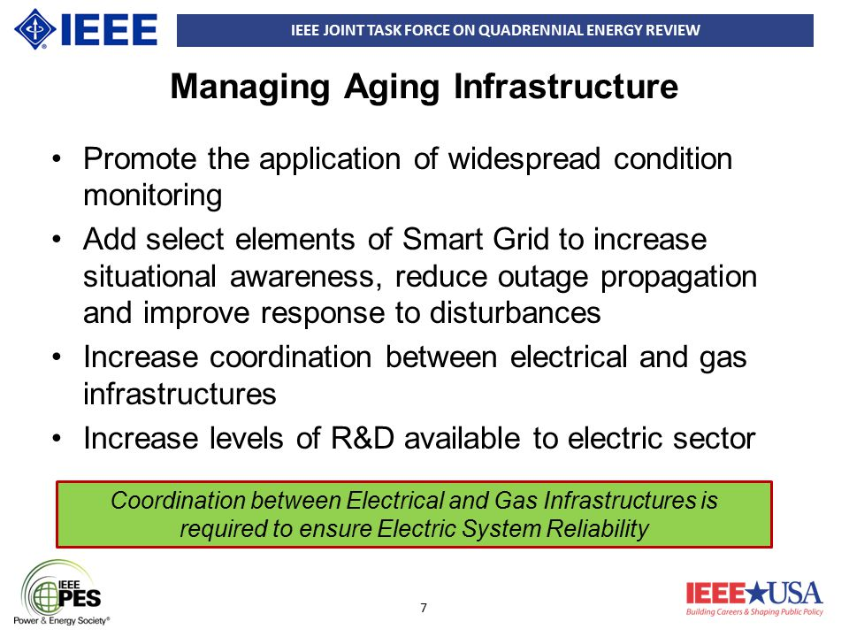 IEEE JOINT TASK FORCE ON QUADRENNIAL ENERGY REVIEW 8 Electrical-Gas Interdependency There has been a proliferation of natural gas This has resulted in a shift to use gas for generation, especially as older plants using other fuels are retired Pipeline capacities are an issue during cold weather New England governors and other parties are bringing forward creative ideas to make long-term commitments to build new capacity Additional gas pipeline capacity, accompanied by supply contracts, is required to meet the growing demand for natural gas for power generation