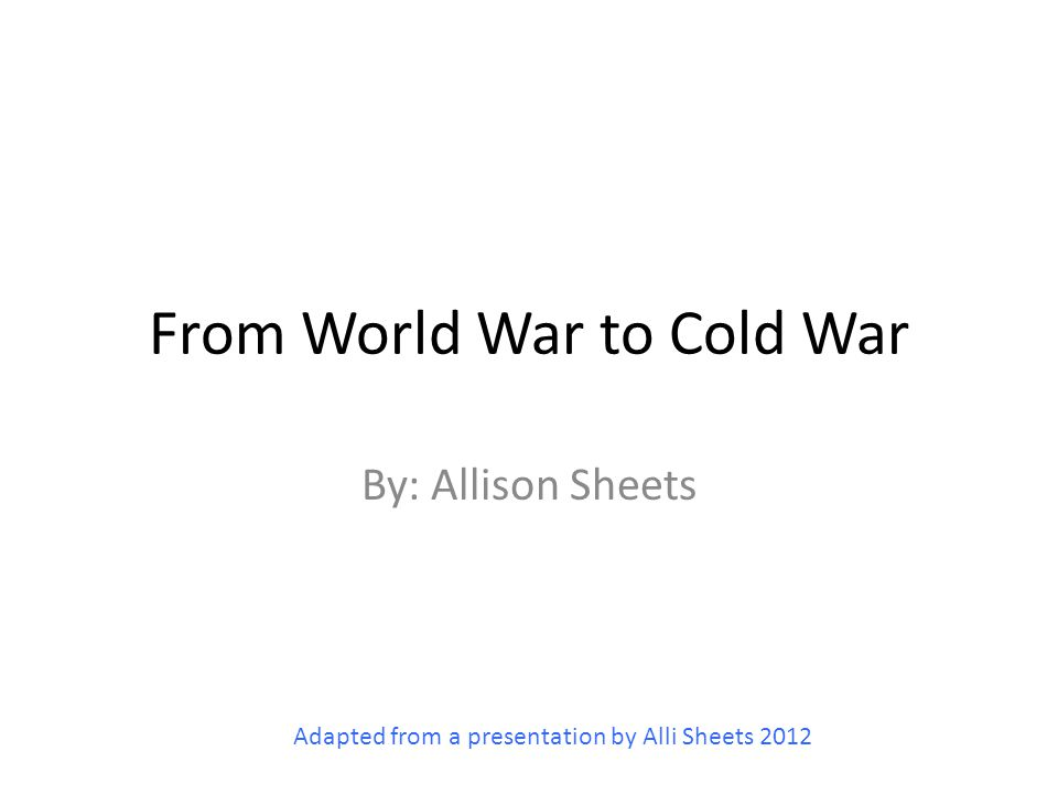 From World War to Cold War By: Allison Sheets Adapted from a presentation by Alli Sheets 2012