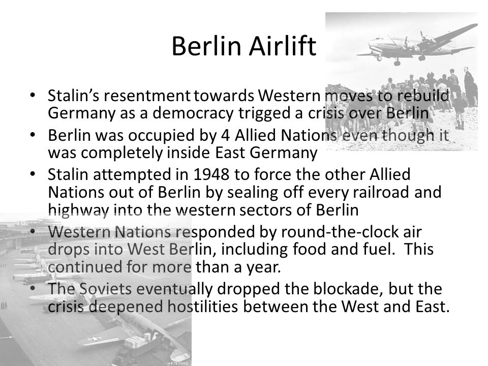 Berlin Airlift Stalin's resentment towards Western moves to rebuild Germany as a democracy trigged a crisis over Berlin Berlin was occupied by 4 Allied Nations even though it was completely inside East Germany Stalin attempted in 1948 to force the other Allied Nations out of Berlin by sealing off every railroad and highway into the western sectors of Berlin Western Nations responded by round-the-clock air drops into West Berlin, including food and fuel.