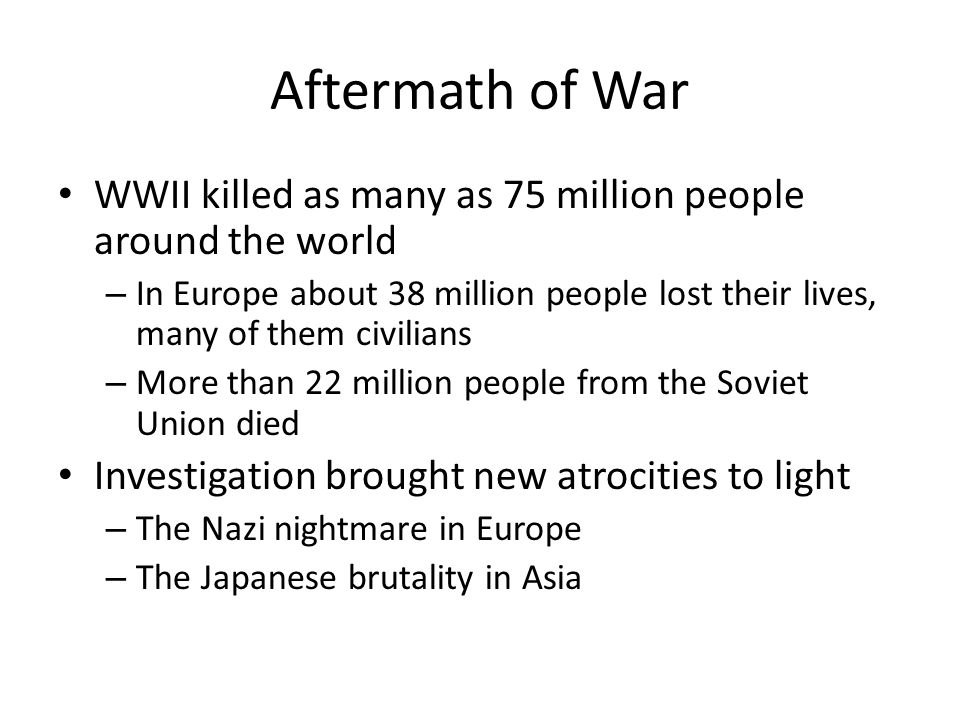 Aftermath of War WWII killed as many as 75 million people around the world – In Europe about 38 million people lost their lives, many of them civilians – More than 22 million people from the Soviet Union died Investigation brought new atrocities to light – The Nazi nightmare in Europe – The Japanese brutality in Asia