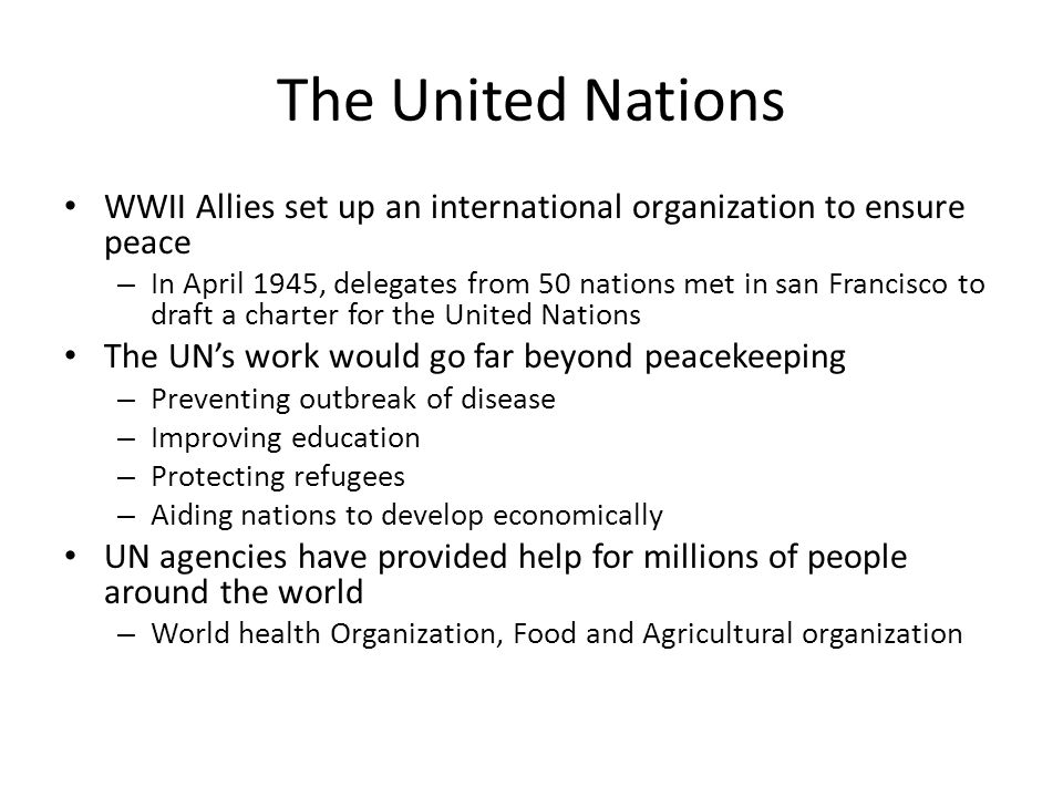 The United Nations WWII Allies set up an international organization to ensure peace – In April 1945, delegates from 50 nations met in san Francisco to draft a charter for the United Nations The UN's work would go far beyond peacekeeping – Preventing outbreak of disease – Improving education – Protecting refugees – Aiding nations to develop economically UN agencies have provided help for millions of people around the world – World health Organization, Food and Agricultural organization
