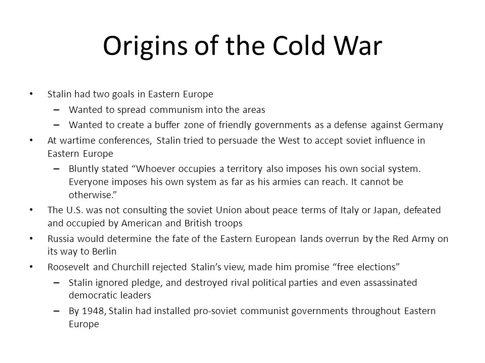 Origins of the Cold War Stalin had two goals in Eastern Europe – Wanted to spread communism into the areas – Wanted to create a buffer zone of friendly governments as a defense against Germany At wartime conferences, Stalin tried to persuade the West to accept soviet influence in Eastern Europe – Bluntly stated Whoever occupies a territory also imposes his own social system.