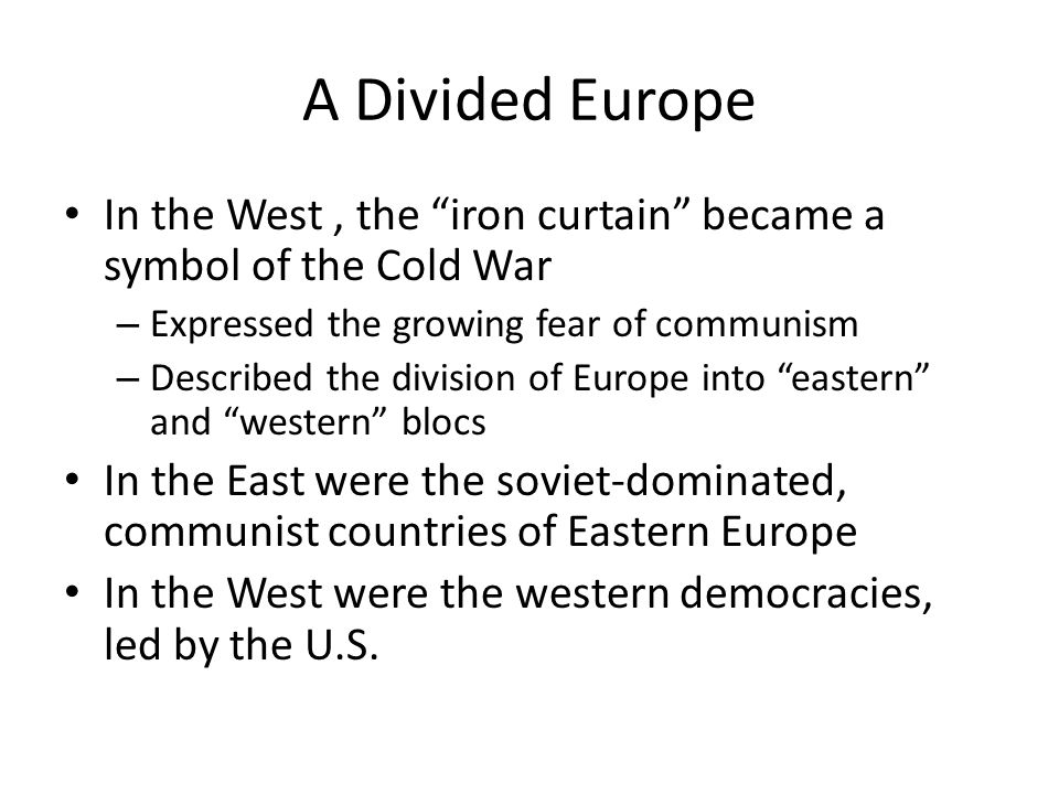 A Divided Europe In the West, the iron curtain became a symbol of the Cold War – Expressed the growing fear of communism – Described the division of Europe into eastern and western blocs In the East were the soviet-dominated, communist countries of Eastern Europe In the West were the western democracies, led by the U.S.