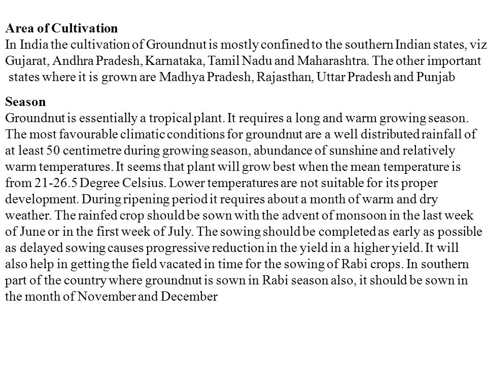 Area of Cultivation In India the cultivation of Groundnut is mostly confined to the southern Indian states, viz Gujarat, Andhra Pradesh, Karnataka, Tamil Nadu and Maharashtra.