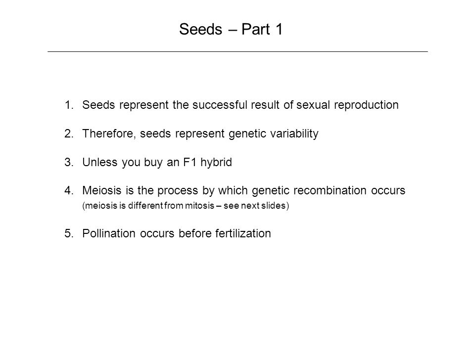 Seeds – Part 1 1.Seeds represent the successful result of sexual reproduction 2.Therefore, seeds represent genetic variability 3.Unless you buy an F1 hybrid 4.Meiosis is the process by which genetic recombination occurs (meiosis is different from mitosis – see next slides) 5.Pollination occurs before fertilization