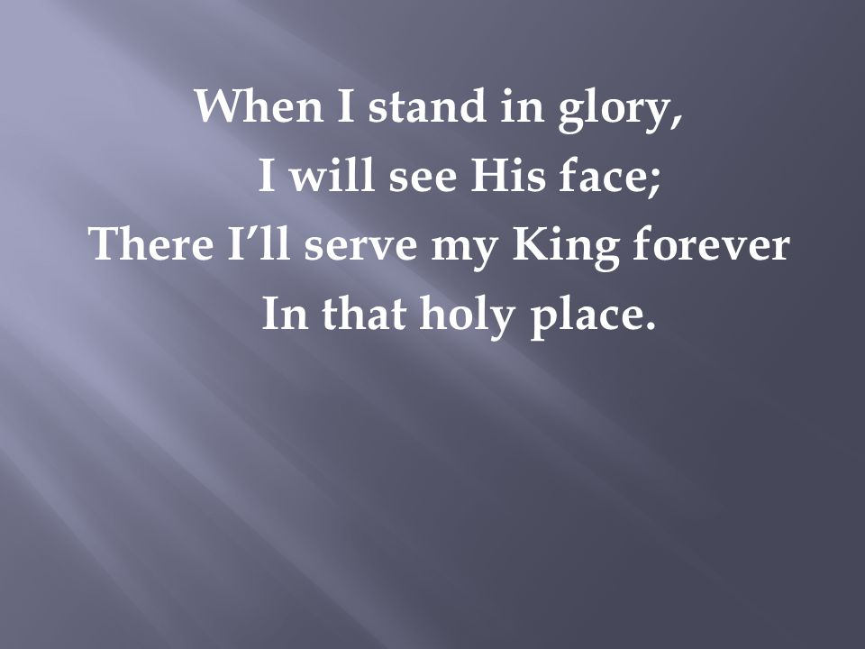 When I stand in glory, I will see His face; There I'll serve my King forever In that holy place.