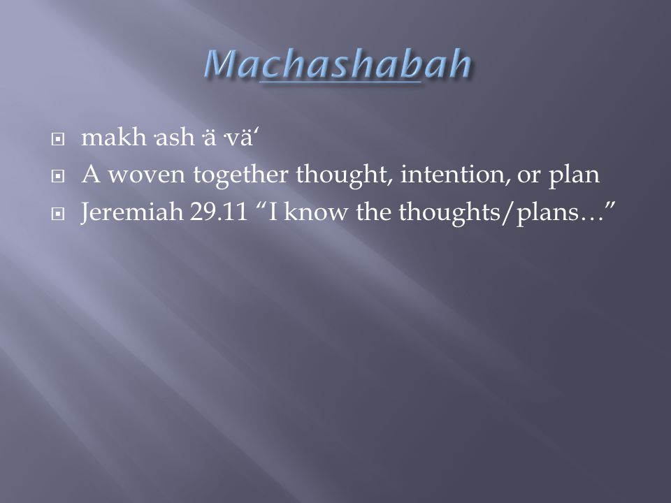  makh·ash·ä·vä'  A woven together thought, intention, or plan  Jeremiah 29.11 I know the thoughts/plans…